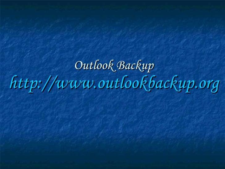 Outlook Backup http:// www.outlookbackup.org