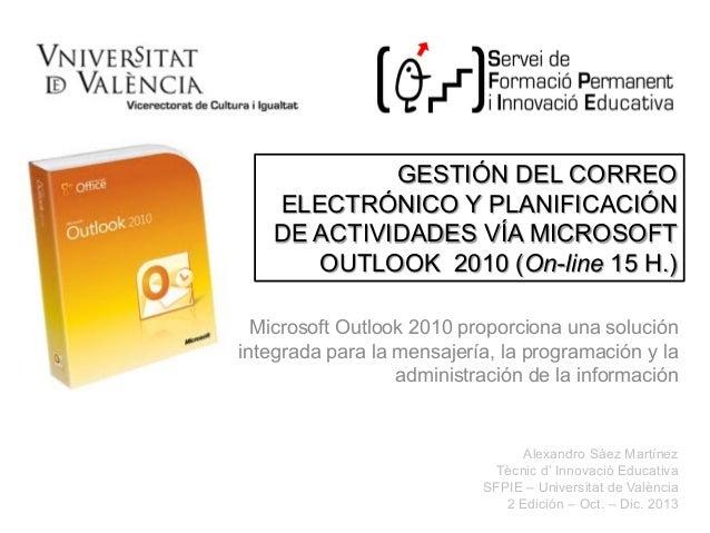 GESTIÓN DEL CORREO ELECTRÓNICO Y PLANIFICACIÓN DE ACTIVIDADES VÍA MICROSOFT OUTLOOK 2010 (On-line 15 H.) Microsoft Outlook...