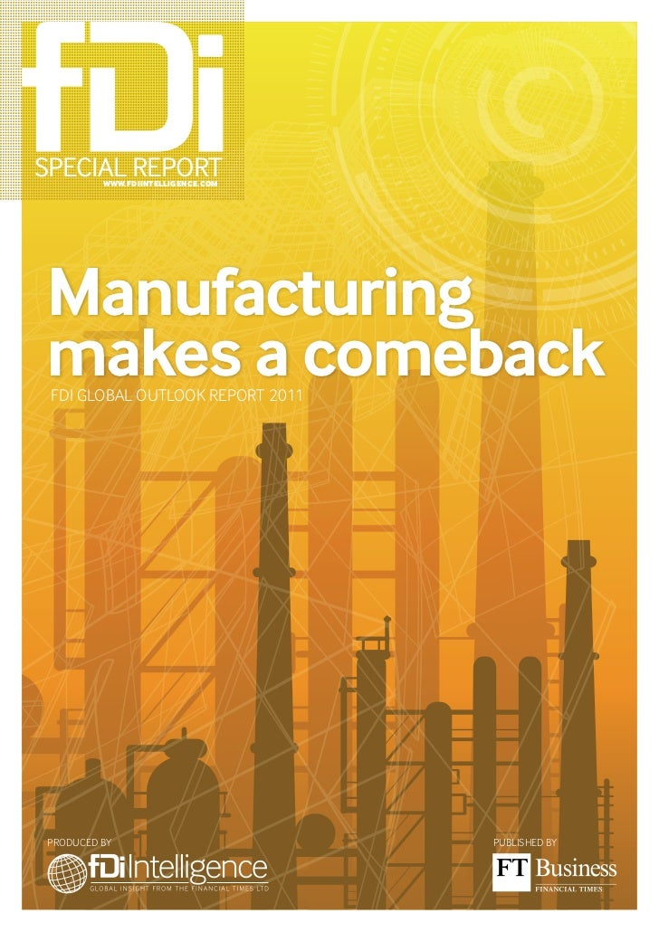 Special RepoRt         www.fDiintelligence.comManufacturingmakes a comeback FDI GLOBAL OUTLOOK REPORT 2011PRODUcED By     ...