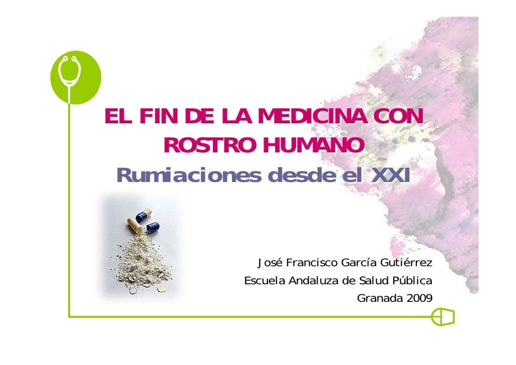 EL FIN DE LA MEDICINA CON      ROSTRO HUMANO  Rumiaciones desde el XXI               José Francisco García Gutiérrez      ...