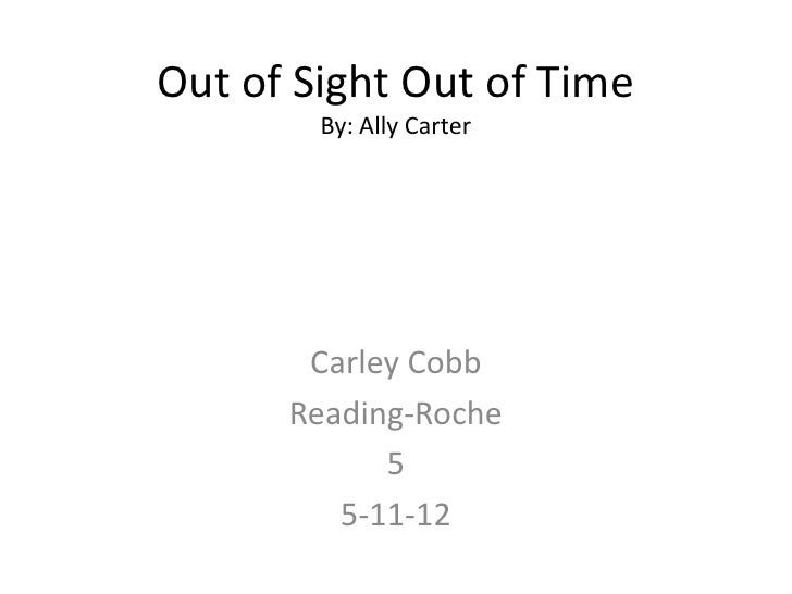Out of Sight Out of Time        By: Ally Carter       Carley Cobb      Reading-Roche            5         5-11-12