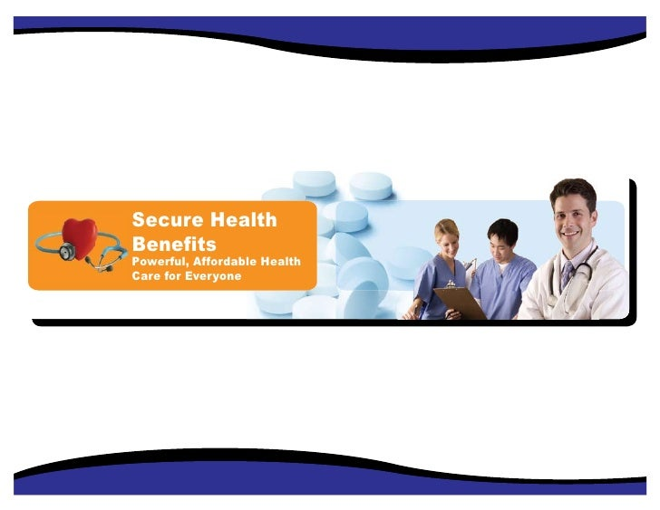 Secure Health Benefits Powerful, Affordable Health Care for Everyone