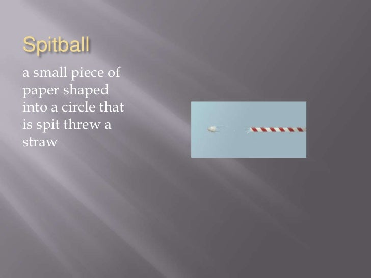Spitball<br />a small piece of paper shaped into a circle that is spit threw a straw<br />