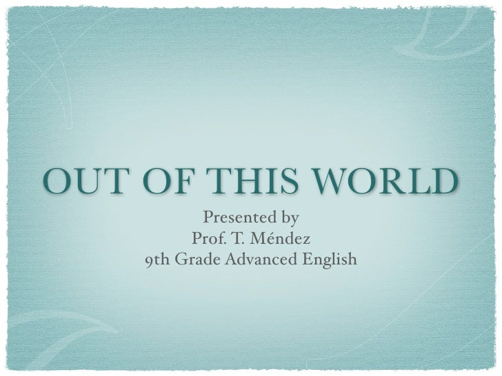 OUT OF THIS WORLD            Presented by          Prof. T. Méndez     9th Grade Advanced English