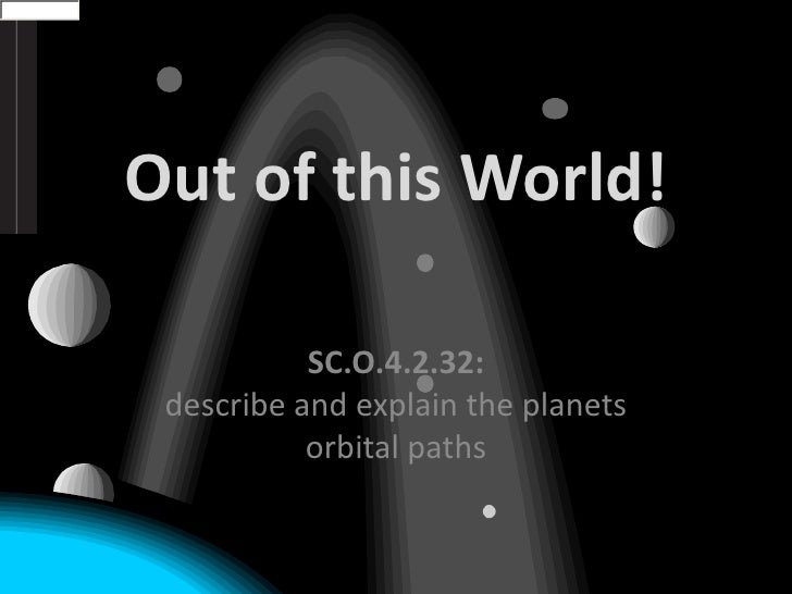 Out of this World!<br />SC.O.4.2.32:describe and explain the planets orbital paths<br />