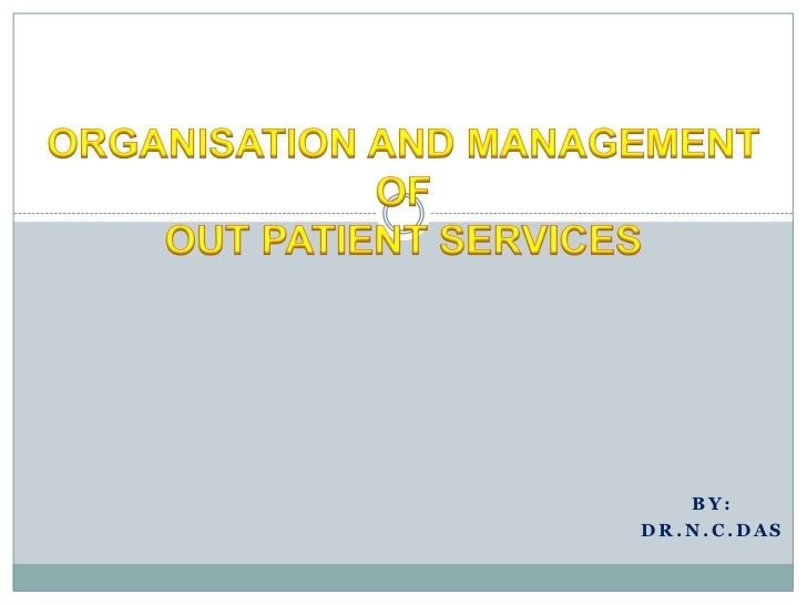 ORGANISATION AND MANAGEMENT OFOUT PATIENT SERVICES <br />By:<br />DR.N.C.DAS<br />