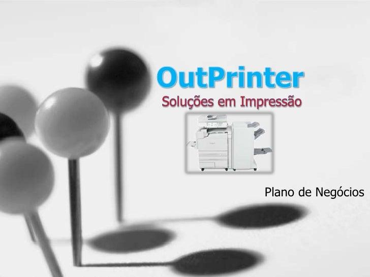 OutPrinter<br /> Soluções em Impressão<br />Plano de Negócios<br />