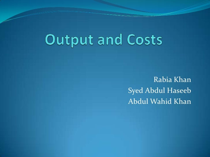 Output and Costs<br />Rabia Khan<br />Syed Abdul Haseeb<br />Abdul Wahid Khan<br />