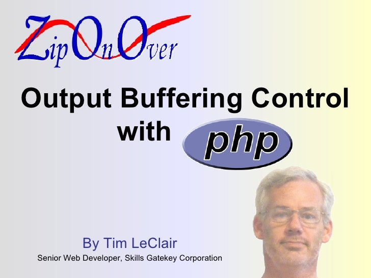 Output Buffering Control with  php By Tim LeClair Senior Web Developer, Skills Gatekey Corporation