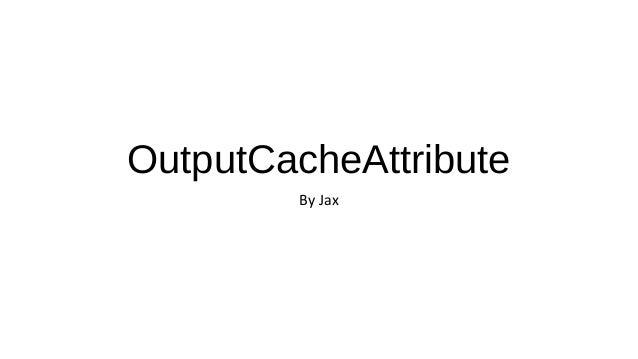OutputCacheAttribute By Jax