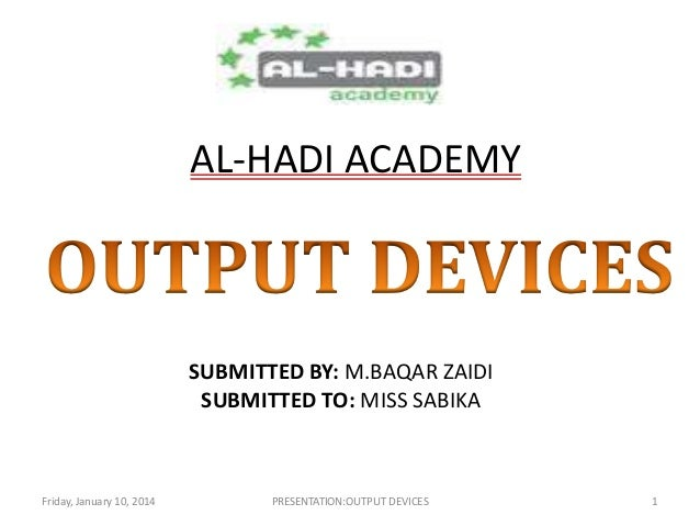 AL-HADI ACADEMY  SUBMITTED BY: M.BAQAR ZAIDI SUBMITTED TO: MISS SABIKA  Friday, January 10, 2014  PRESENTATION:OUTPUT DEVI...