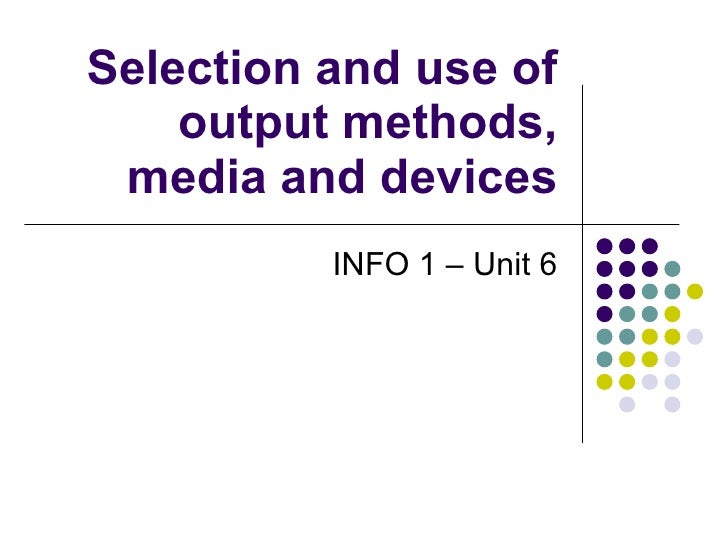 Selection and use of output methods, media and devices INFO 1 – Unit 6