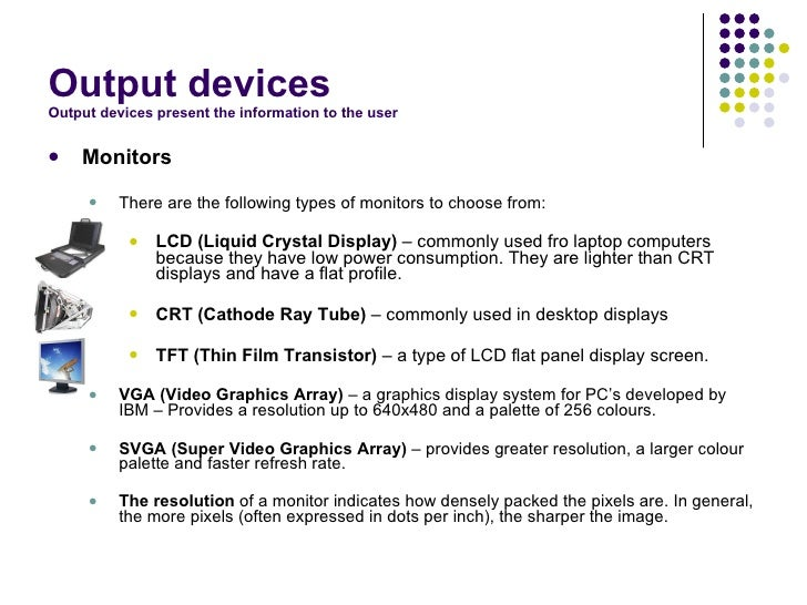 """output devices essay Display devices are peripheral equipment that contain a television like viewing screen most display devices fall into one of two categories: monitors and display terminals a monitor is an output device that consists of only the viewing screen a display terminal is typically an input/output """"communications workstation"""" that includes the screen (for output."""