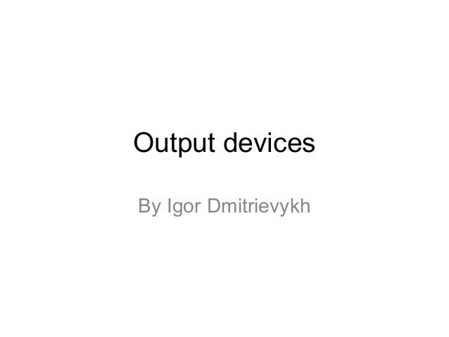 Output devices By Igor Dmitrievykh