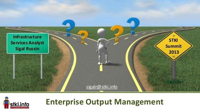 Infrastructure Services Analyst Sigal Russin  STKI Summit 2013  sigalr@stki.info  Enterprise Output Management