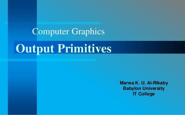 Computer GraphicsOutput Primitives                      Marwa K. U. Al-Rikaby                       Babylon University    ...