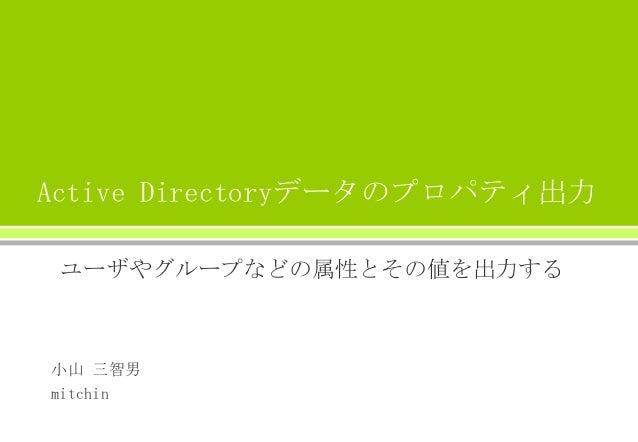 Active Directoryデータのプロパティ出力 ユーザやグループなどの属性とその値を出力する 小山 三智男 mitchin