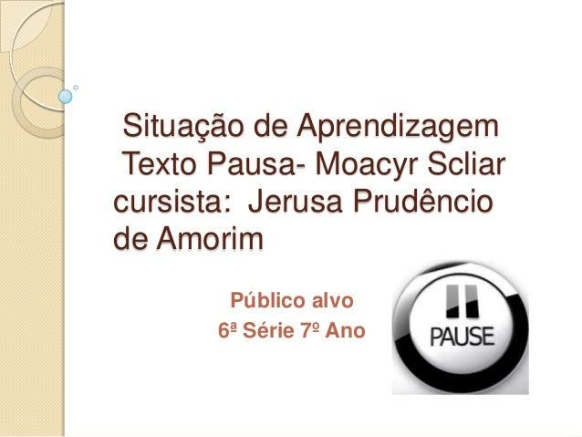 Situação de AprendizagemTexto Pausa- Moacyr Scliarcursista: Jerusa Prudênciode AmorimPúblico alvo6ª Série 7º Ano