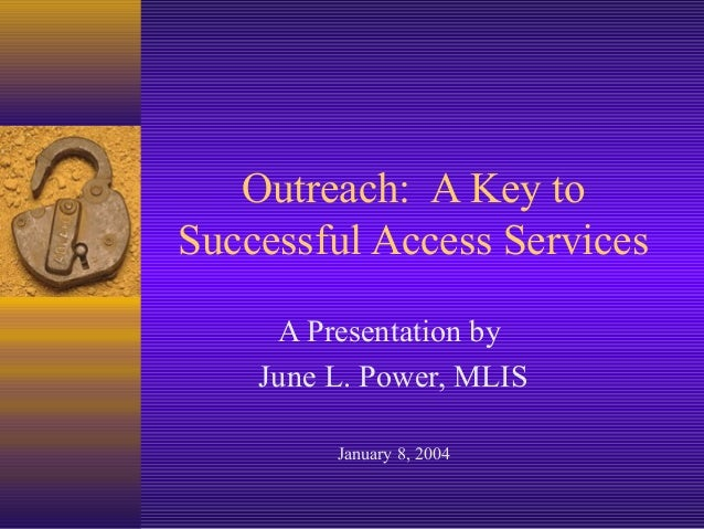Outreach: A Key to Successful Access Services A Presentation by June L. Power, MLIS January 8, 2004