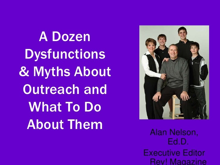 A Dozen  Dysfunctions & Myths About Outreach and  What To Do  About Them      Alan Nelson,                      Ed.D.     ...