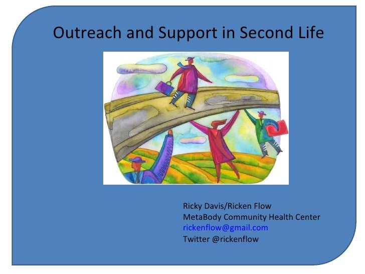 Outreach and Support in Second Life Ricky Davis/Ricken Flow MetaBody Community Health Center [email_address] Twitter @rick...