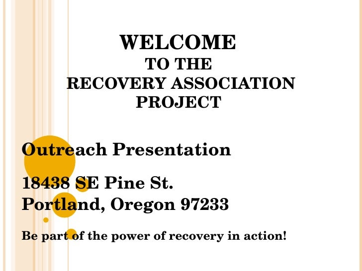 WELCOME  TO THE  RECOVERY ASSOCIATION PROJECT  Outreach Presentation 18438 SE Pine St. Portland, Oregon 97233 Be part of t...