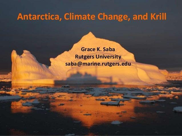 Antarctica, Climate Change, and Krill  Grace K. Saba Rutgers University saba@marine.rutgers.edu