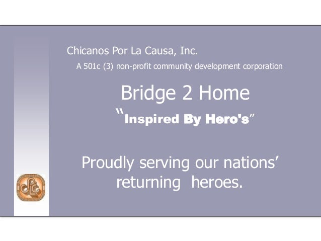 """Bridge 2 Home """"Inspired By Hero's"""" Proudly serving our nations' returning heroes. Chicanos Por La Causa, Inc. A 501c (3) n..."""
