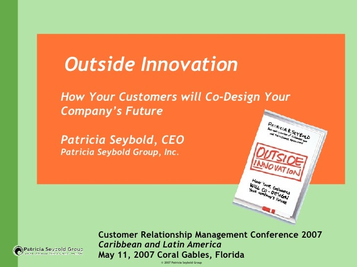 Outside Innovation How Your Customers will Co-Design Your Company's Future Patricia Seybold, CEO  Patricia Seybold Group, ...