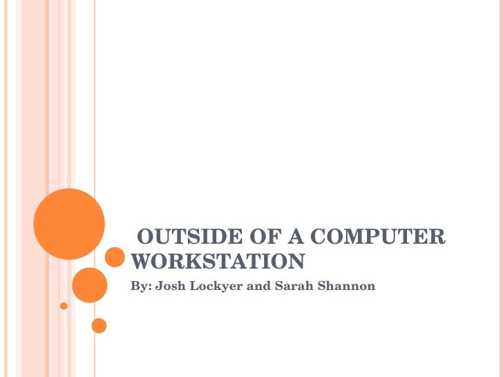 OUTSIDE OF A COMPUTER WORKSTATION By: Josh Lockyer and Sarah Shannon