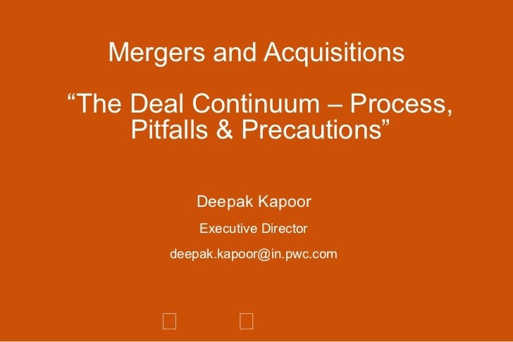 """Mergers and Acquisitions  """"The Deal Continuum – Process, Pitfalls & Precautions"""" Deepak Kapoor Executive Director [email_a..."""