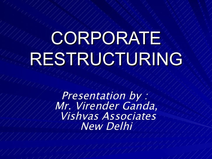 CORPORATE RESTRUCTURING Presentation by :  Mr. Virender Ganda, Vishvas Associates New Delhi