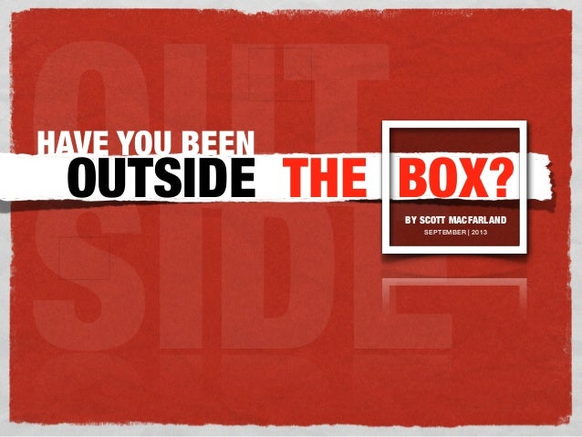 OUT SIDE HAVE YOU BEEN OUTSIDE THE BOX?BY SCOTT MACFARLAND SEPTEMBER | 2013