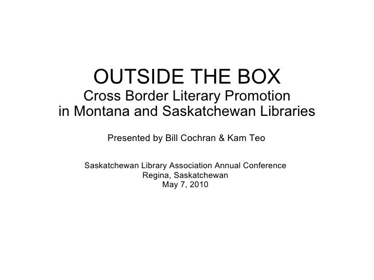 OUTSIDE THE BOX Cross Border Literary Promotion in Montana and Saskatchewan Libraries Saskatchewan Library Association Ann...