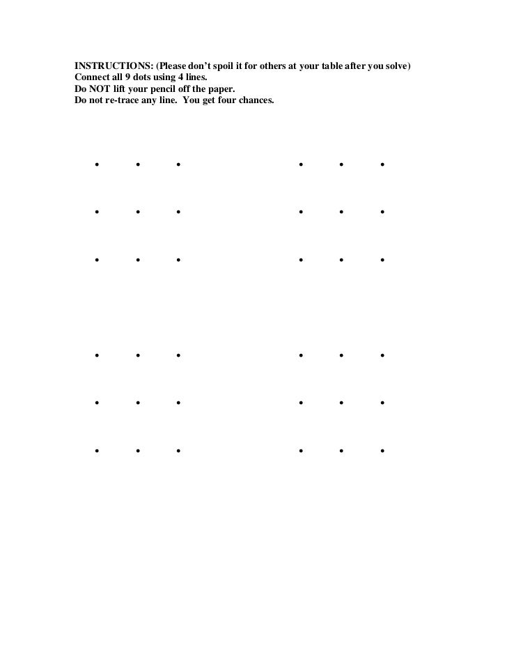 INSTRUCTIONS: (Please don't spoil it for others at your table after you solve)Connect all 9 dots using 4 lines.Do NOT lift...
