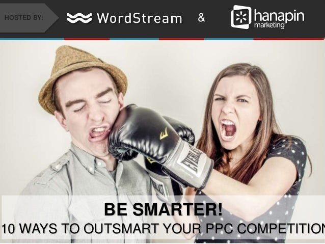 #thinkppc &HOSTED BY: BE SMARTER! 10 WAYS TO OUTSMART YOUR PPC COMPETITION