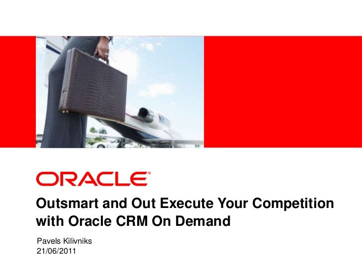 Outsmart and Out Execute Your Competition with Oracle CRM On Demand<br />Pavels Kilivniks<br />21/06/2011<br />