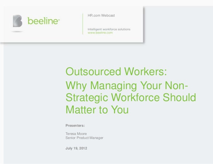 HR.com WebcastOutsourced Workers:Why Managing Your Non-Strategic Workforce ShouldMatter to YouPresenters:Teresa MooreSenio...