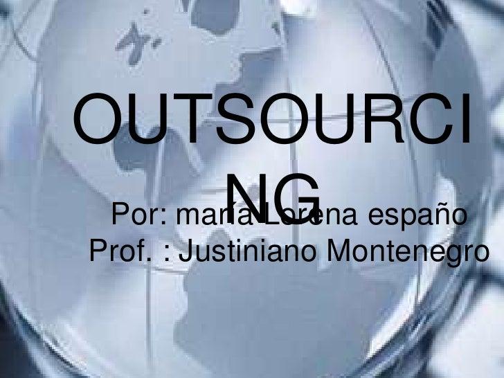 OUTSOURCI         NG  Por: maría Lorena españo  Prof. : Justiniano Montenegro