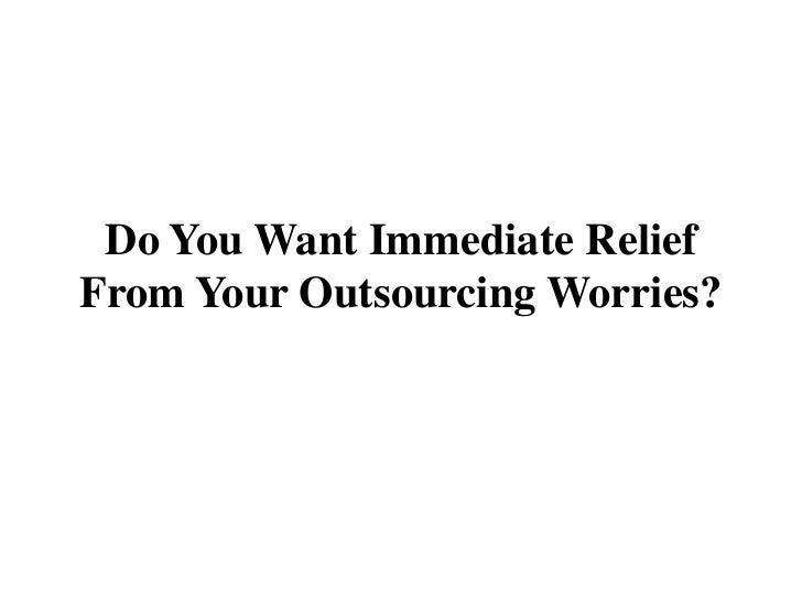 Do You Want Immediate ReliefFrom Your Outsourcing Worries?<br />