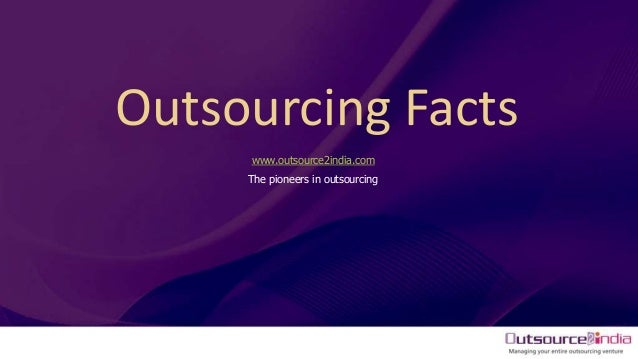 Outsourcing Facts www.outsource2india.com The pioneers in outsourcing