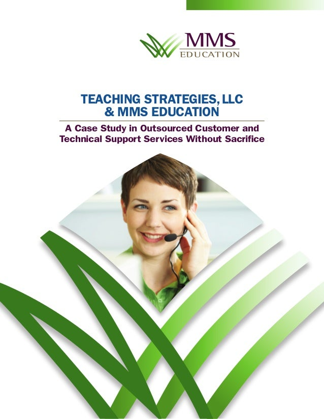 TEACHING STRATEGIES, LLC       & MMS EDUCATION A Case Study in Outsourced Customer andTechnical Support Services Without S...