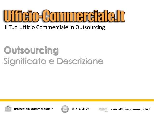 Outsourcing Significato e Descrizione 015-404192 www.ufficio-commerciale.itinfo@ufficio-commerciale.it Il Tuo Ufficio Comm...