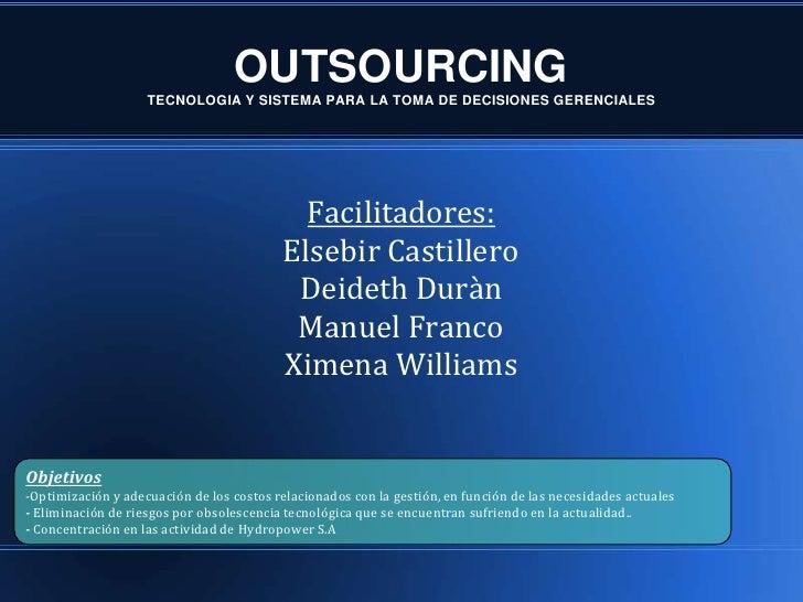 OUTSOURCINGTECNOLOGIA Y SISTEMA PARA LA TOMA DE DECISIONES GERENCIALES<br />Facilitadores:<br />Elsebir Castillero<br />De...