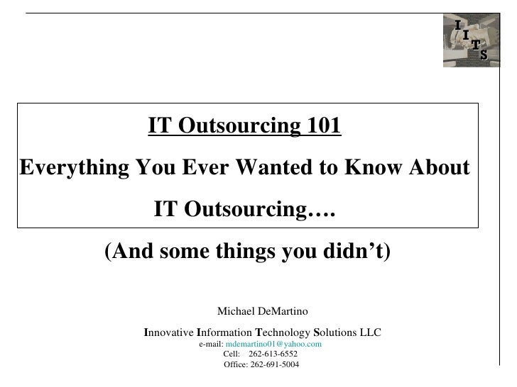 IT Outsourcing 101   Everything You Ever Wanted to Know About  IT Outsourcing….  (And some things you didn't) Michael DeMa...