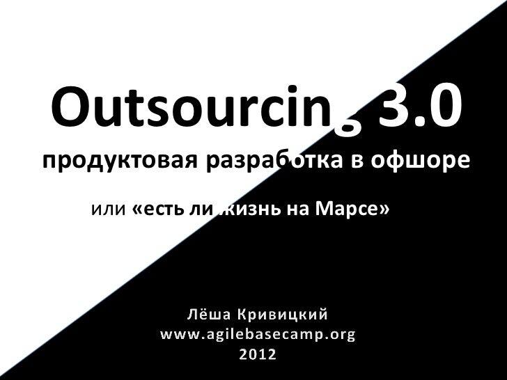 Outsourcing 3.0 продуктовая разработка в офшоре                              на Марсе»    или «есть ...