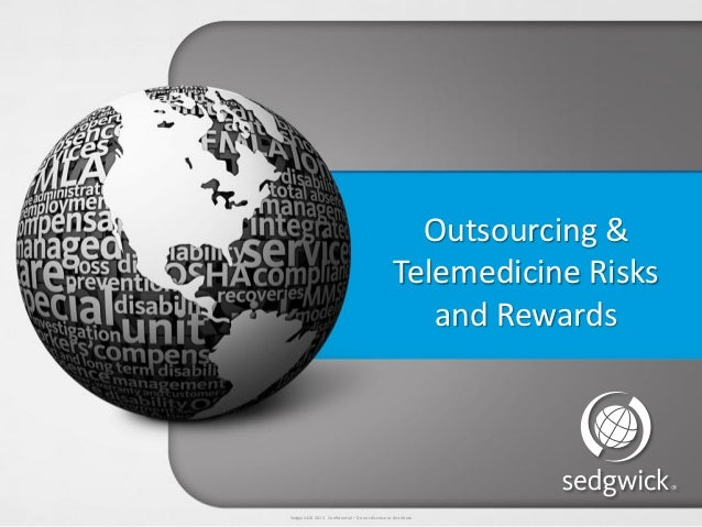 Sedgwick © 2013 Confidential – Do not disclose or distribute. Outsourcing & Telemedicine Risks and Rewards