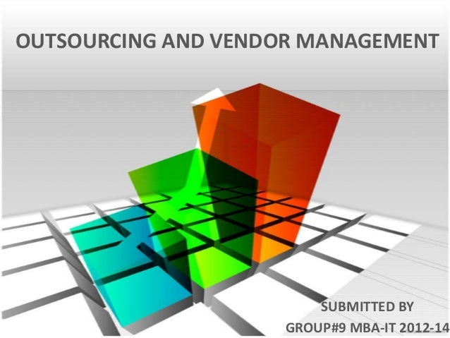 OUTSOURCING AND VENDOR MANAGEMENT  SUBMITTED BY GROUP#9 MBA-IT 2012-14