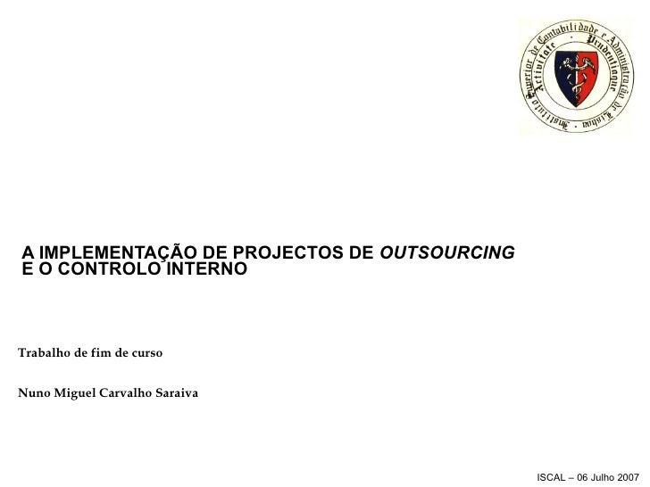 A IMPLEMENTAÇÃO DE PROJECTOS DE  OUTSOURCING  E O CONTROLO INTERNO Trabalho de fim de curso Nuno Miguel Carvalho Saraiva
