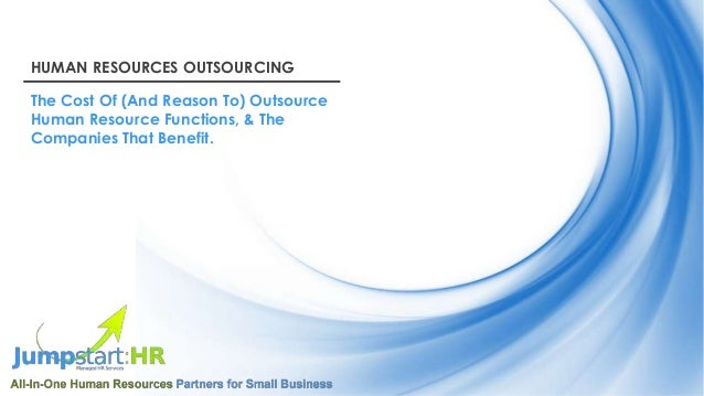 HUMAN RESOURCES OUTSOURCING The Cost Of (And Reason To) Outsource Human Resource Functions, & The Companies That Benefit.